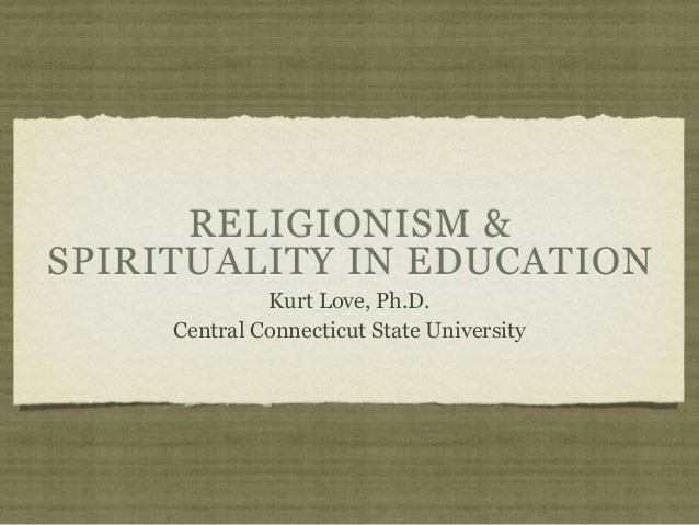 RELIGIONISM & SPIRITUALITY IN EDUCATION Kurt Love, Ph.D. Central Connecticut State University