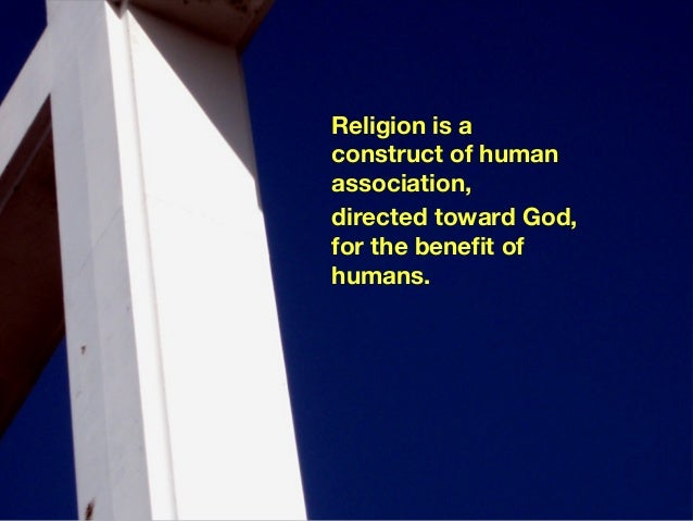 Religion is aconstruct of humanassociation,directed toward God,for the benefit ofhumans.