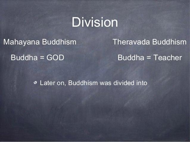 DivisionMahayana Buddhism              Theravada Buddhism Buddha = GOD                    Buddha = Teacher        Later on...
