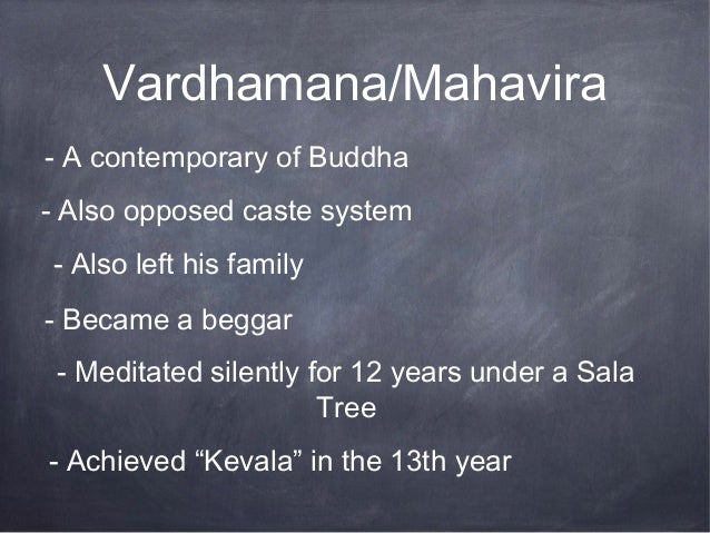 Vardhamana/Mahavira- A contemporary of Buddha- Also opposed caste system- Also left his family- Became a beggar - Meditate...