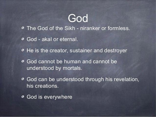GodThe God of the Sikh - niranker or formless.God - akal or eternal.He is the creator, sustainer and destroyerGod cannot b...