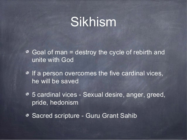 SikhismGoal of man = destroy the cycle of rebirth andunite with GodIf a person overcomes the five cardinal vices,he will b...