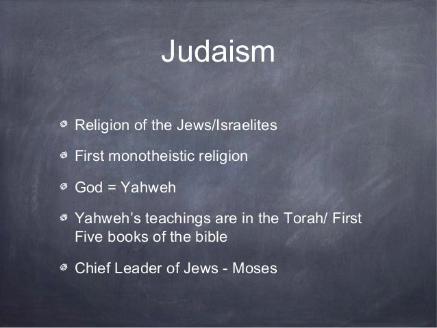JudaismReligion of the Jews/IsraelitesFirst monotheistic religionGod = YahwehYahweh's teachings are in the Torah/ FirstFiv...