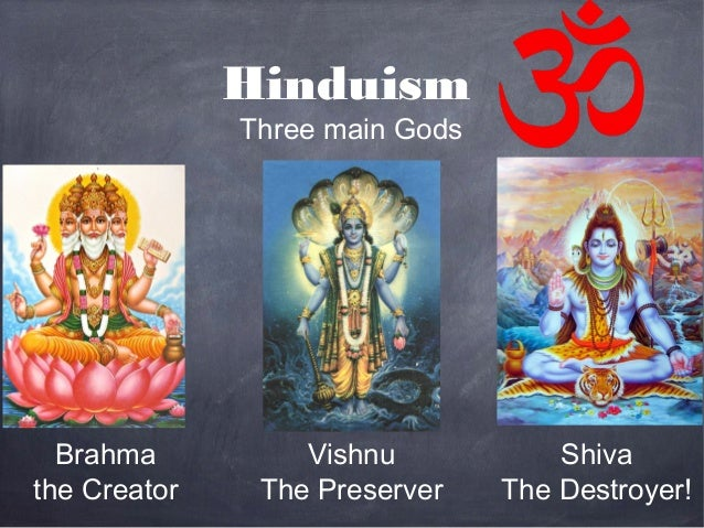 Hinduism              Three main Gods  Brahma          Vishnu            Shivathe Creator    The Preserver    The Destroyer!