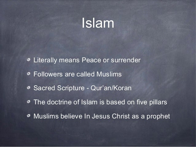 IslamLiterally means Peace or surrenderFollowers are called MuslimsSacred Scripture - Qur'an/KoranThe doctrine of Islam is...