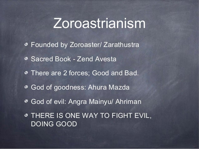 ZoroastrianismFounded by Zoroaster/ ZarathustraSacred Book - Zend AvestaThere are 2 forces; Good and Bad.God of goodness: ...