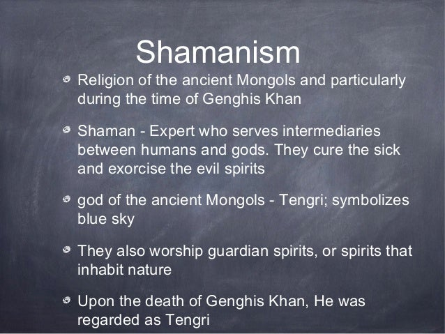 ShamanismReligion of the ancient Mongols and particularlyduring the time of Genghis KhanShaman - Expert who serves interme...