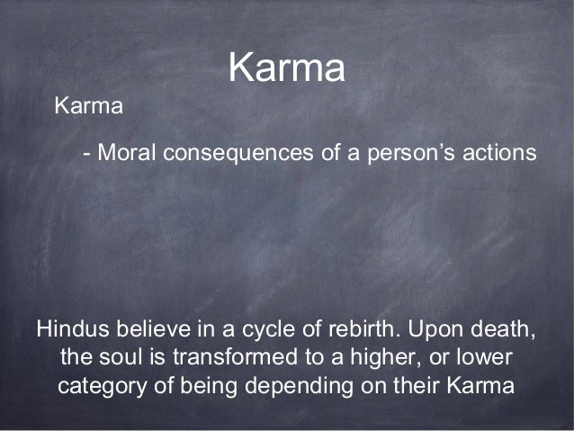 Karma Karma    - Moral consequences of a person's actionsHindus believe in a cycle of rebirth. Upon death,  the soul is tr...