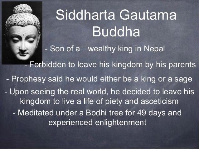 Siddharta Gautama                   Buddha           - Son of a wealthy king in Nepal     - Forbidden to leave his kingdom...