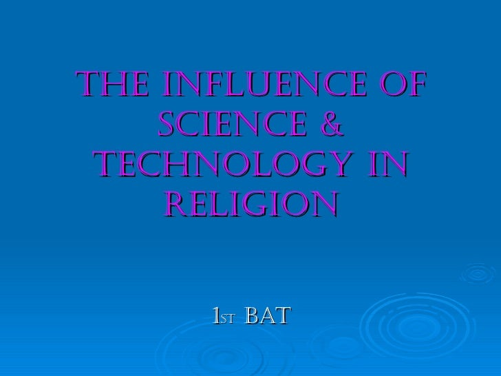 THE INFLUENCE OF    SCIENCE & TECHNOLOGY IN    RELIGION      1ST BAT