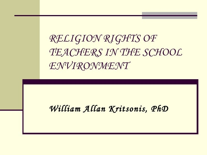 RELIGION RIGHTS OF TEACHERS IN THE SCHOOL ENVIRONMENT William Allan Kritsonis, PhD