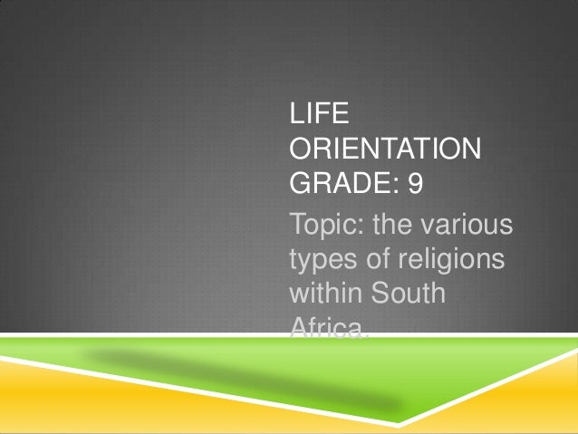 LIFE ORIENTATION GRADE: 9 Topic: the various types of religions within South Africa.