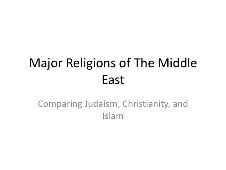 Major Religions of The Middle             East Comparing Judaism, Christianity, and               Islam
