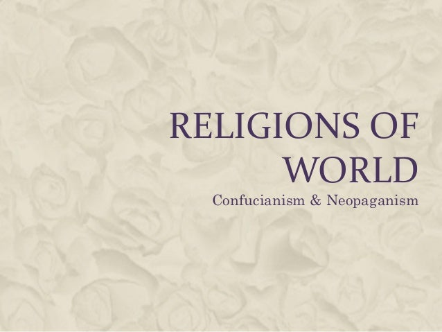 RELIGIONS OF      WORLD  Confucianism & Neopaganism