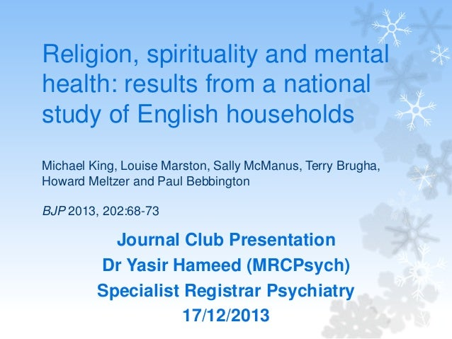 Religion, spirituality and mental health: results from a national study of English households Michael King, Louise Marston...