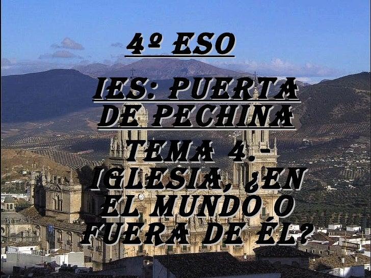 4º ESO <ul><ul><li>IES: Puerta de Pechina </li></ul></ul><ul><ul><li>TEMA 4.-Iglesia, ¿en el mundo o fuera de él? </li></u...