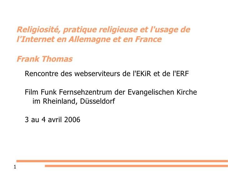 Religiosité, pratique religieuse et l'usage de l'Internet en Allemagne et en France Frank Thomas Rencontre des webserviteu...