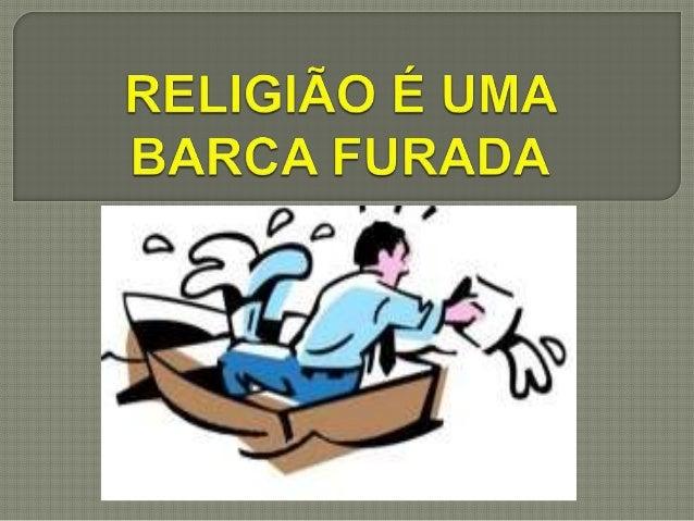 """Quando afirmamos que a religião é """"uma barca furada"""", geralmente ouvimos alguém perguntar: """"CUMEQUIÉ? - O que você quer di..."""