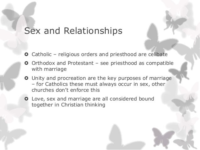 Sex and Relationships Catholic – religious orders and priesthood are celibate Orthodox and Protestant – see priesthood a...