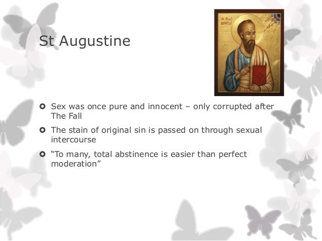 St Augustine Sex was once pure and innocent – only corrupted afterThe Fall The stain of original sin is passed on throug...