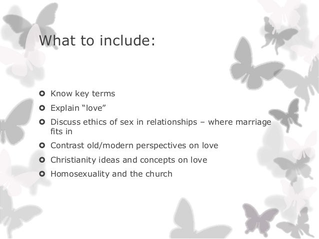 """What to include: Know key terms Explain """"love"""" Discuss ethics of sex in relationships – where marriagefits in Contrast..."""