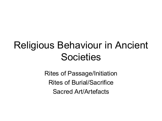 Religious Behaviour in Ancient Societies Rites of Passage/Initiation Rites of Burial/Sacrifice Sacred Art/Artefacts