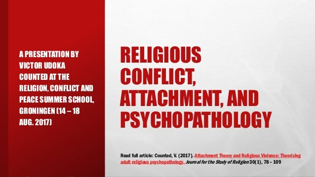 RELIGIOUS CONFLICT, ATTACHMENT, AND PSYCHOPATHOLOGY A PRESENTATION BY VICTOR UDOKA COUNTED AT THE RELIGION, CONFLICT AND P...