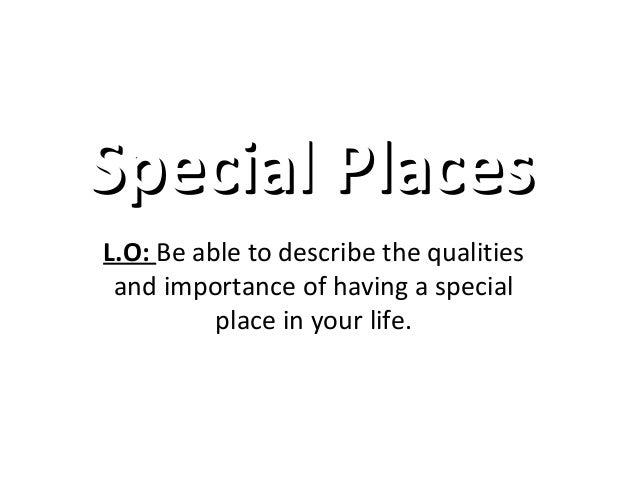 SSppeecciiaall PPllaacceess  L.O: Be able to describe the qualities  and importance of having a special  place in your lif...