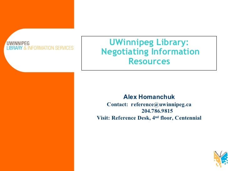 UWinnipeg Library:  Negotiating Information Resources Alex Homanchuk Contact:  [email_address]   204.786.9815  Visit: Refe...