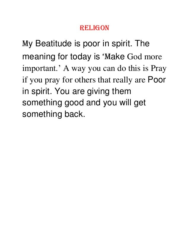RELIGON My Beatitude is poor in spirit. The meaning for today is 'Make God more important.' A way you can do this is Pray ...