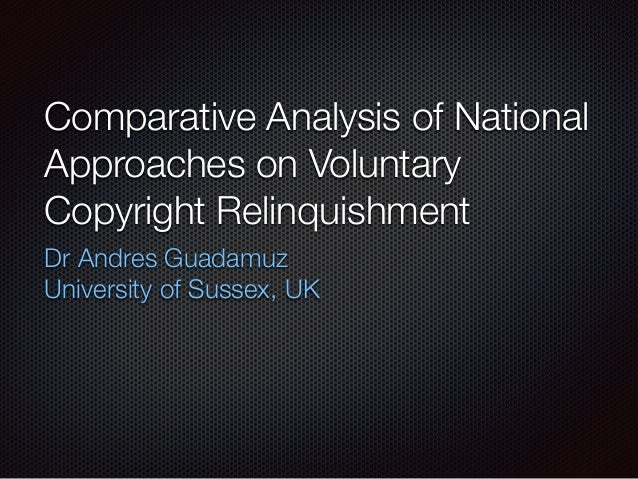 Comparative Analysis of National Approaches on Voluntary Copyright Relinquishment Dr Andres Guadamuz University of Sussex,...
