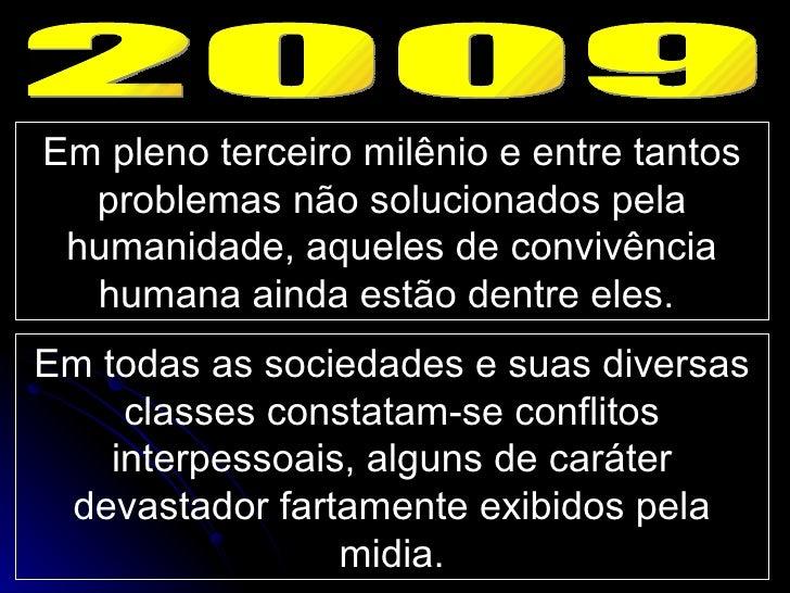 2009 Em pleno terceiro milênio e entre tantos problemas não solucionados pela humanidade, aqueles de convivência humana ai...