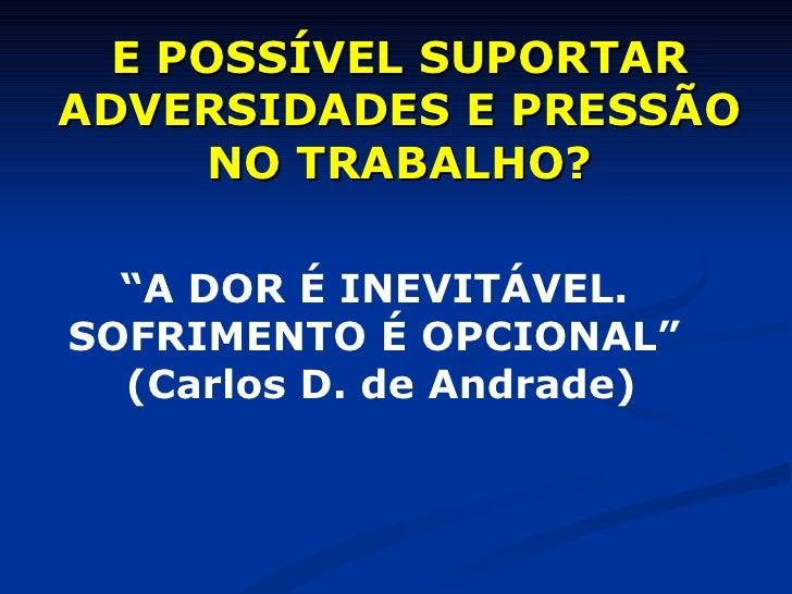 """E POSSÍVEL SUPORTAR ADVERSIDADES E PRESSÃO NO TRABALHO? """" A DOR É INEVITÁVEL. SOFRIMENTO É OPCIONAL""""  (Carlos D. de Andrade)"""