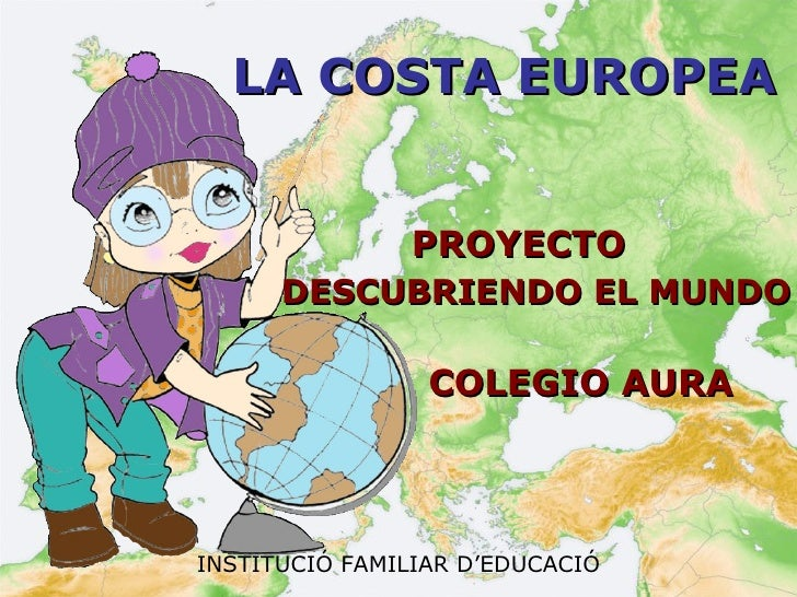 LA COSTA EUROPEA <ul><li>PROYECTO  </li></ul><ul><li>DESCUBRIENDO EL MUNDO </li></ul><ul><li>  COLEGIO AURA </li></ul>INST...