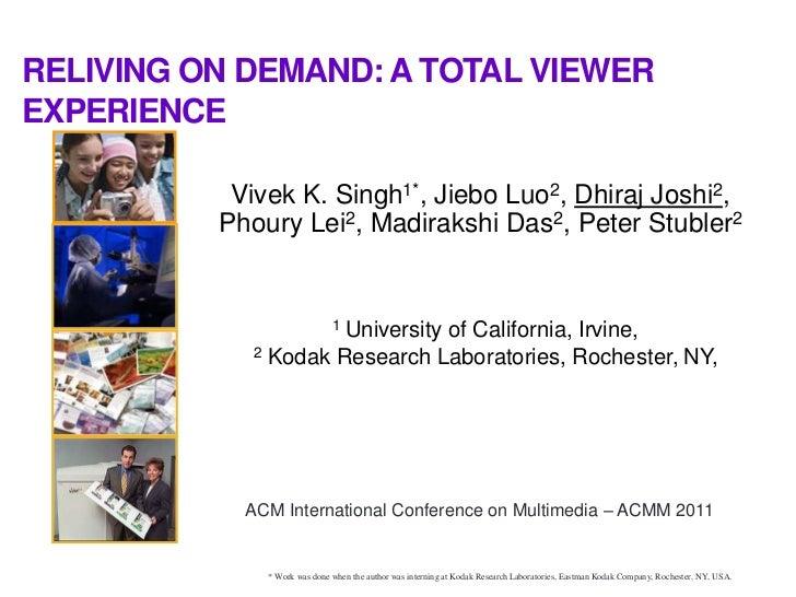 RELIVING ON DEMAND: A TOTAL VIEWEREXPERIENCE           Vivek K. Singh1*, Jiebo Luo2, Dhiraj Joshi2,          Phoury Lei2, ...