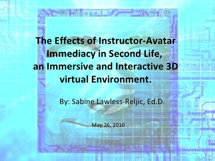 The Effects of Instructor-Avatar Immediacy in Second Life,  an Immersive and Interactive 3D virtual Environment. By: Sabin...
