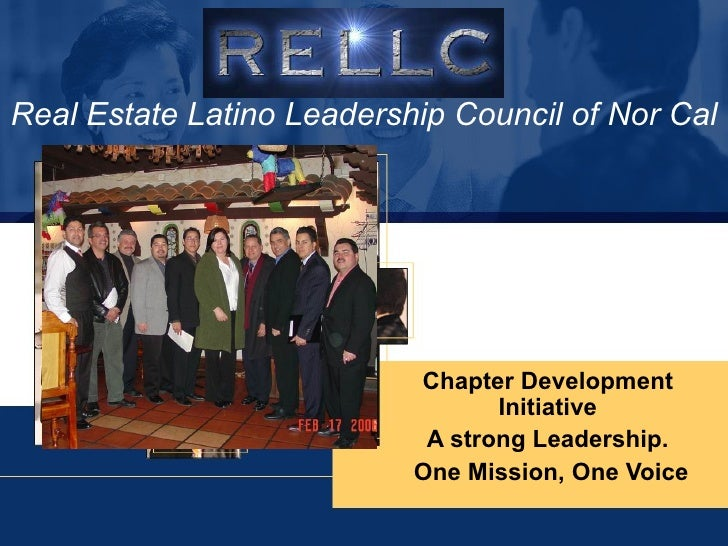 Real Estate Latino Leadership Council of Nor Cal Chapter Development Initiative A strong Leadership. One Mission, One Voice