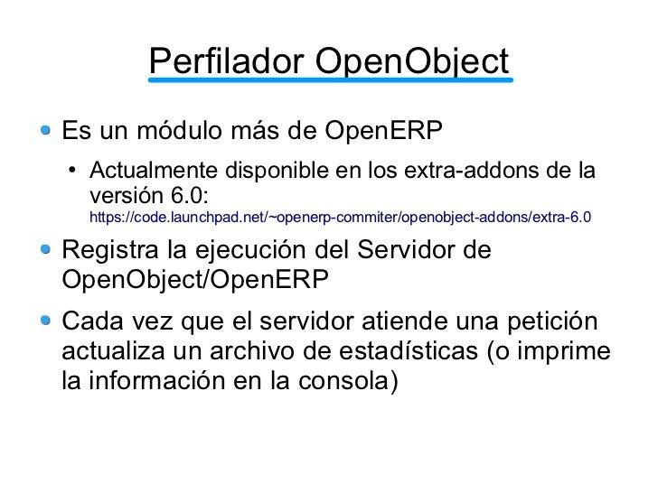 Perfilador OpenObjectEs un módulo más de OpenERP●   Actualmente disponible en los extra-addons de la    versión 6.0:    ht...