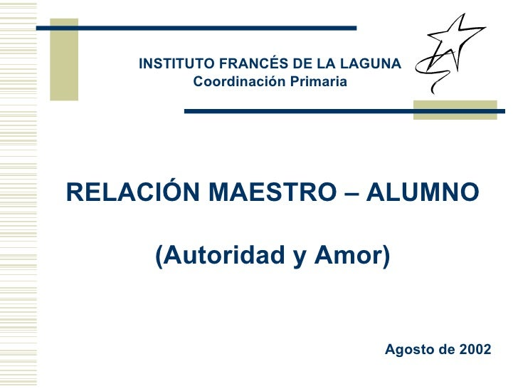 RELACIÓN MAESTRO – ALUMNO (Autoridad y Amor) INSTITUTO FRANCÉS DE LA LAGUNA Coordinación Primaria Agosto de 2002
