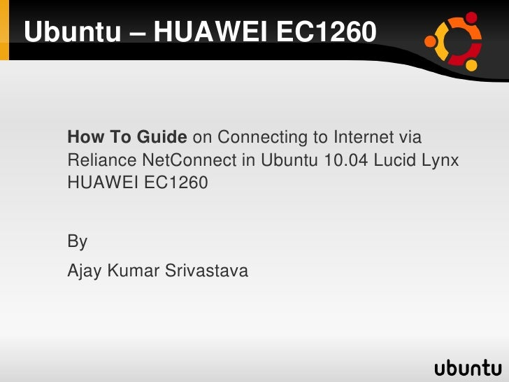 Ubuntu – HUAWEI EC1260     How To Guide on Connecting to Internet via   Reliance NetConnect in Ubuntu 10.04 Lucid Lynx   H...
