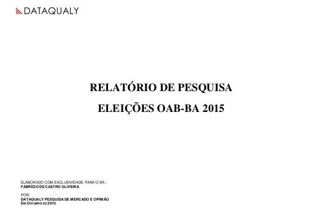 DATAQUALY RELATÓRIO DE PESQUISA ELEIÇÕES OAB-BA 2015 ELABORADO COM EXCLUSIVIDADE PARA O SR.: FABRÍCIO DE CASTRO OLIVEIRA ...