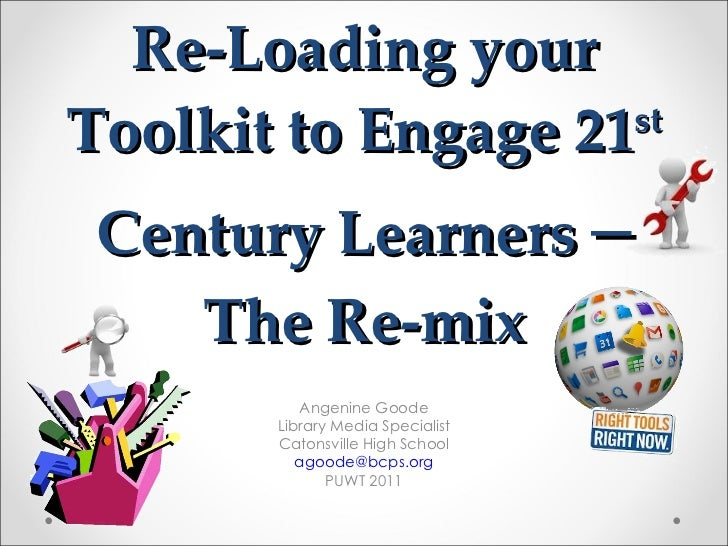 Re-Loading your Toolkit to Engage 21 st  Century Learners   – The Re-mix Angenine Goode Library Media Specialist Catonsvil...