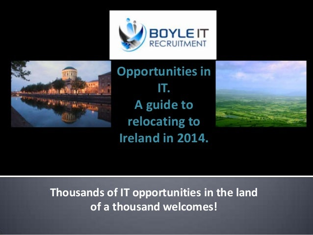 Opportunities in IT. A guide to relocating to Ireland in 2014.  Thousands of IT opportunities in the land of a thousand we...