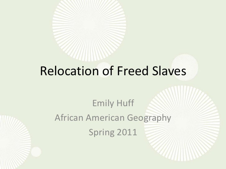 Relocation of Freed Slaves<br />Emily Huff<br />African American Geography<br />Spring 2011<br />