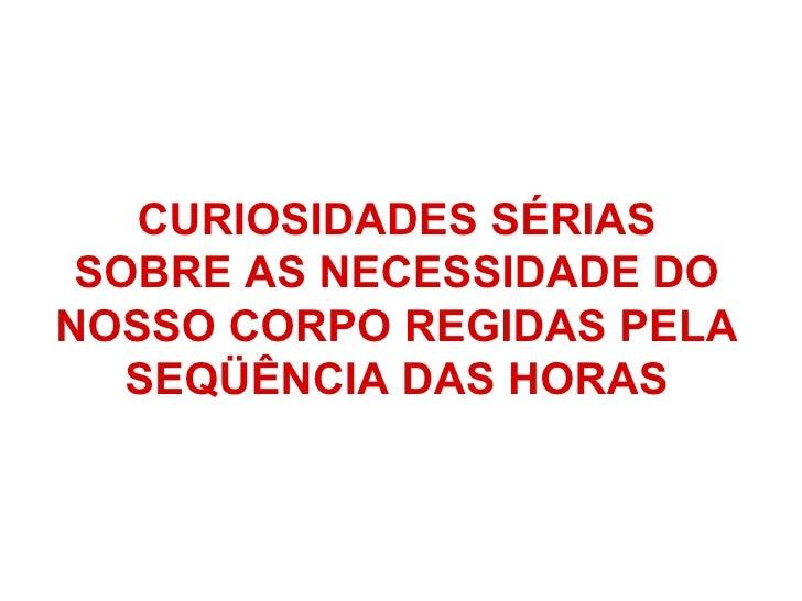 CURIOSIDADES SÉRIAS  SOBRE AS NECESSIDADEDO   NOSSO CORPOREGIDASPELA  SEQÜÊNCIA DAS HORAS