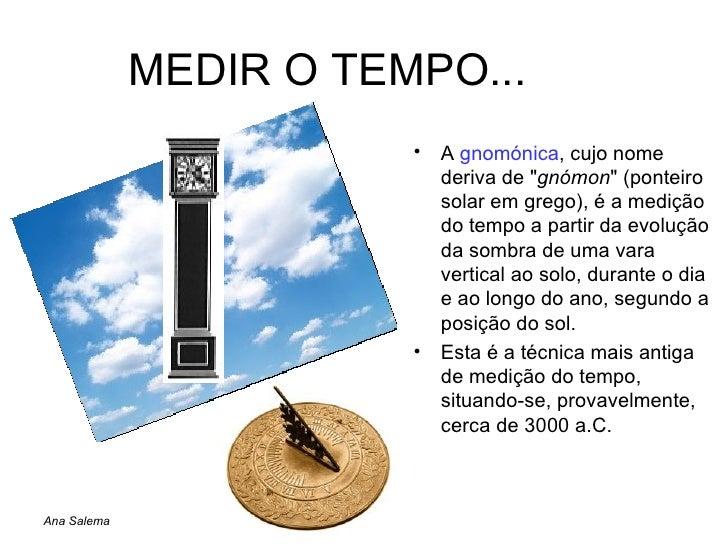 MEDIR O TEMPO... <ul><li>A  gnomónica , cujo nome deriva de &quot; gnómon &quot; (ponteiro solar em grego), é a medição do...