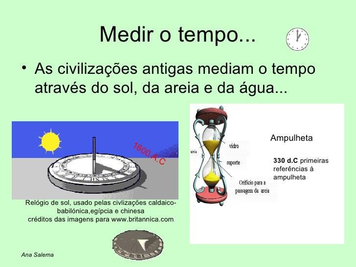 Medir o tempo... <ul><li>As civilizações antigas mediam o tempo através do sol, da areia e da água... </li></ul>1600 A.C R...