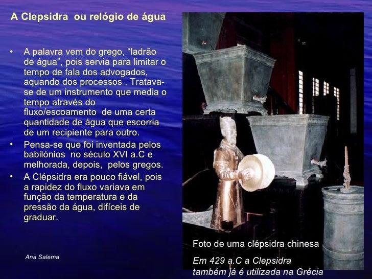 """<ul><li>A Clepsidra ou relógio de água  </li></ul><ul><li>A palavra vem do grego, """"ladrão de água"""", pois servia para limi..."""