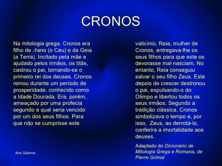 CRONOS Na mitologia grega, Cronos era filho de  Úrano (o Céu) e da Geia (a Terra). Incitado pela mãe e ajudado pelos irmão...