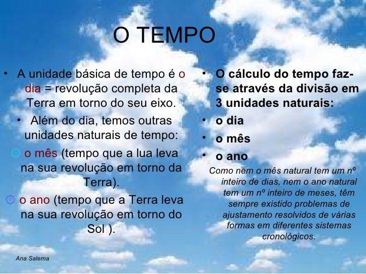 O TEMPO <ul><li>A unidade básica de tempo é  o dia  = revolução completa da Terra em torno do seu eixo. </li></ul><ul><li>...
